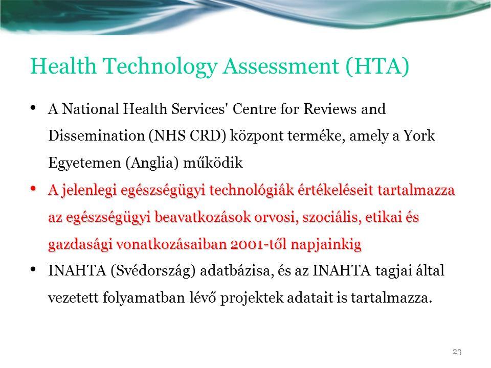 Health Technology Assessment (HTA) A National Health Services Centre for Reviews and Dissemination (NHS CRD) központ terméke, amely a York Egyetemen (Anglia) működik A jelenlegi egészségügyi technológiák értékeléseit tartalmazza az egészségügyi beavatkozások orvosi, szociális, etikai és gazdasági vonatkozásaiban 2001-től napjainkig A jelenlegi egészségügyi technológiák értékeléseit tartalmazza az egészségügyi beavatkozások orvosi, szociális, etikai és gazdasági vonatkozásaiban 2001-től napjainkig INAHTA (Svédország) adatbázisa, és az INAHTA tagjai által vezetett folyamatban lévő projektek adatait is tartalmazza.