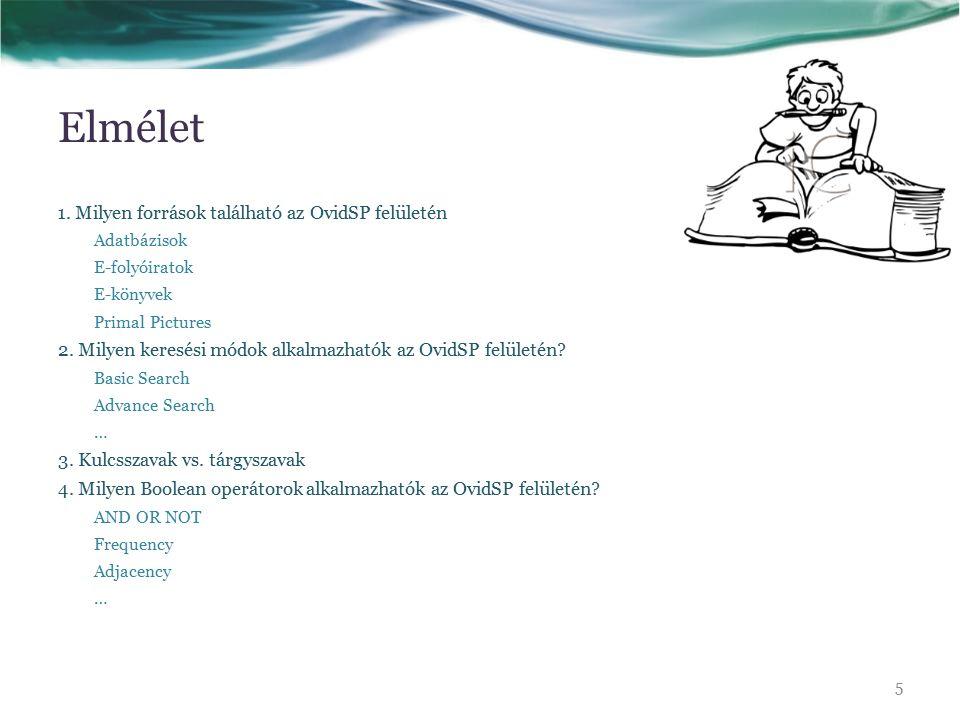 Elmélet 1. Milyen források található az OvidSP felületén Adatbázisok E-folyóiratok E-könyvek Primal Pictures 2. Milyen keresési módok alkalmazhatók az