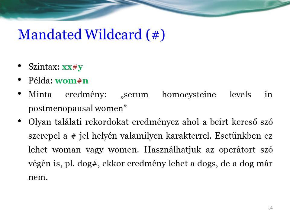 """Mandated Wildcard (#) Szintax: xx#y Példa: wom#n Minta eredmény: """"serum homocysteine levels in postmenopausal women Olyan találati rekordokat eredményez ahol a beírt kereső szó szerepel a # jel helyén valamilyen karakterrel."""