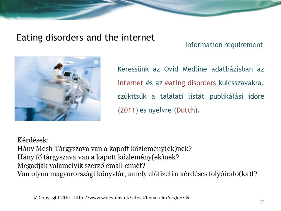 © Copyright 2010 - http://www.wales.nhs.uk/sites3/home.cfm orgid=736 Keressünk az Ovid Medline adatbázisban az internet és az eating disorders kulcsszavakra, szűkítsük a találati listát publikálási időre (2011) és nyelvre (Dutch).