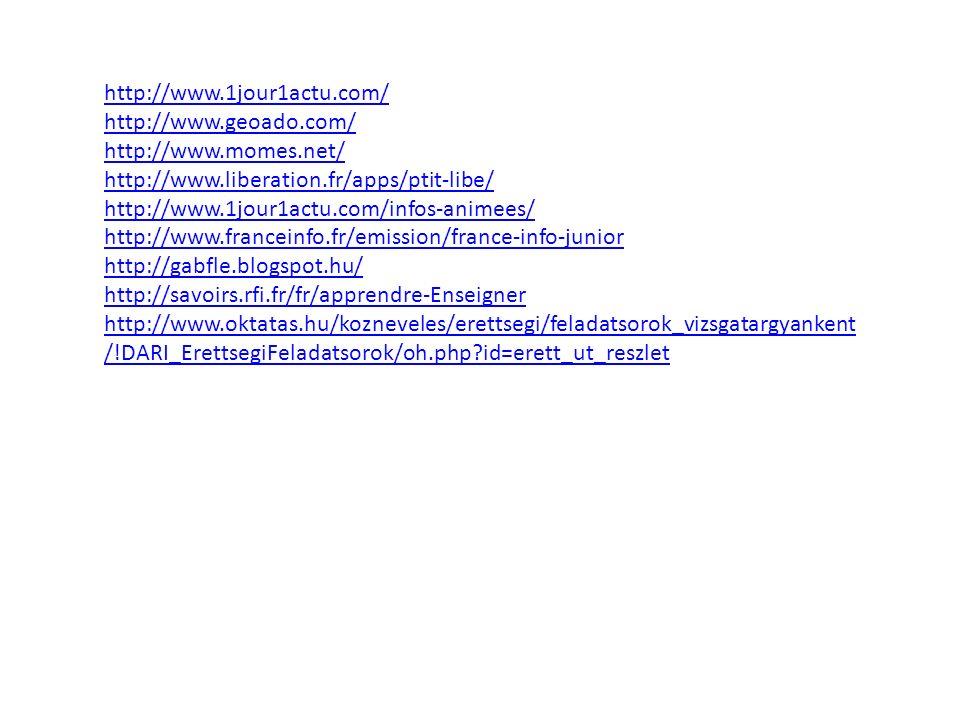http://www.1jour1actu.com/ http://www.geoado.com/ http://www.momes.net/ http://www.liberation.fr/apps/ptit-libe/ http://www.1jour1actu.com/infos-animees/ http://www.franceinfo.fr/emission/france-info-junior http://gabfle.blogspot.hu/ http://savoirs.rfi.fr/fr/apprendre-Enseigner http://www.oktatas.hu/kozneveles/erettsegi/feladatsorok_vizsgatargyankent /!DARI_ErettsegiFeladatsorok/oh.php?id=erett_ut_reszlet