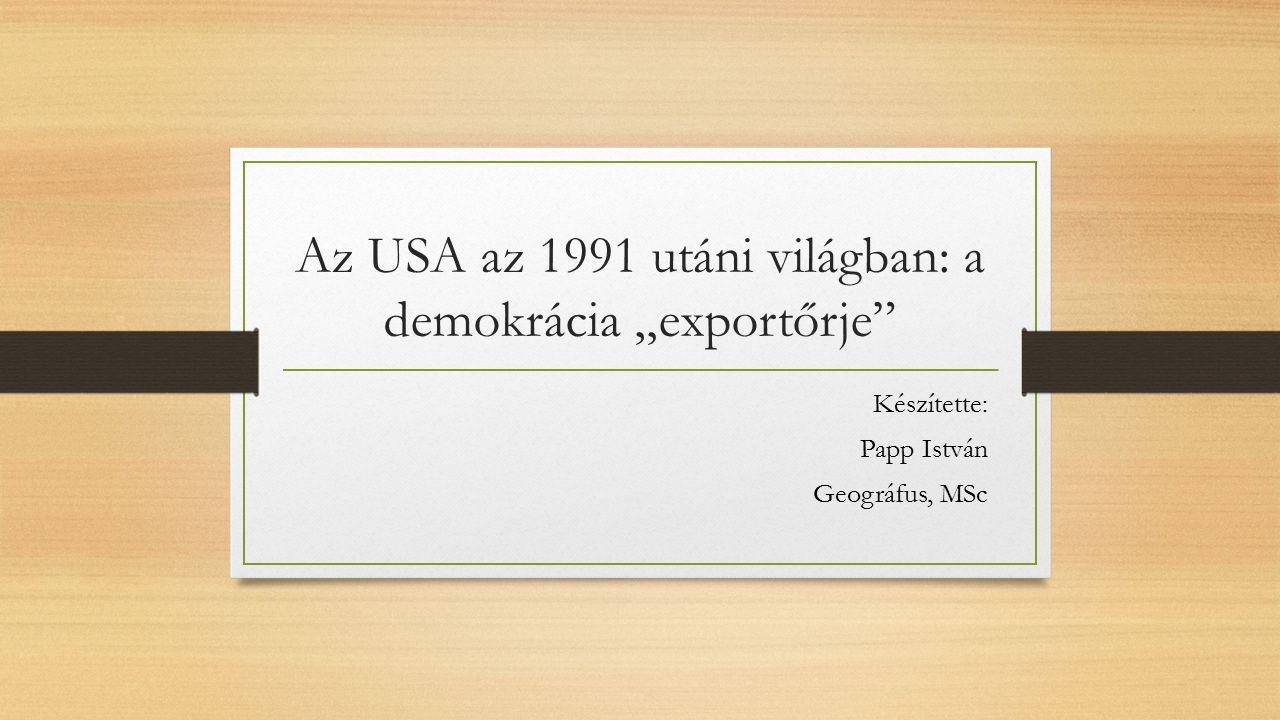 """Az USA az 1991 utáni világban: a demokrácia """"exportőrje Készítette: Papp István Geográfus, MSc"""