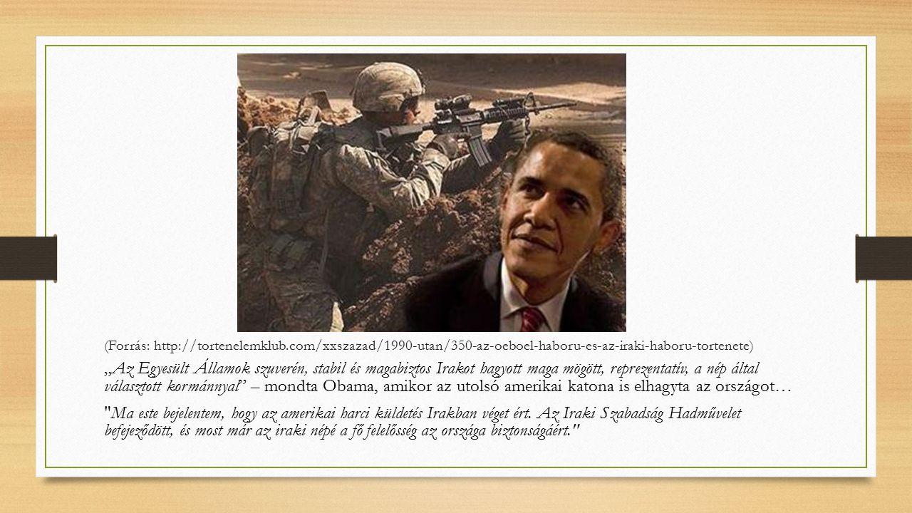 """(Forrás: http://tortenelemklub.com/xxszazad/1990-utan/350-az-oeboel-haboru-es-az-iraki-haboru-tortenete) """"Az Egyesült Államok szuverén, stabil és magabiztos Irakot hagyott maga mögött, reprezentatív, a nép által választott kormánnyal – mondta Obama, amikor az utolsó amerikai katona is elhagyta az országot… Ma este bejelentem, hogy az amerikai harci küldetés Irakban véget ért."""