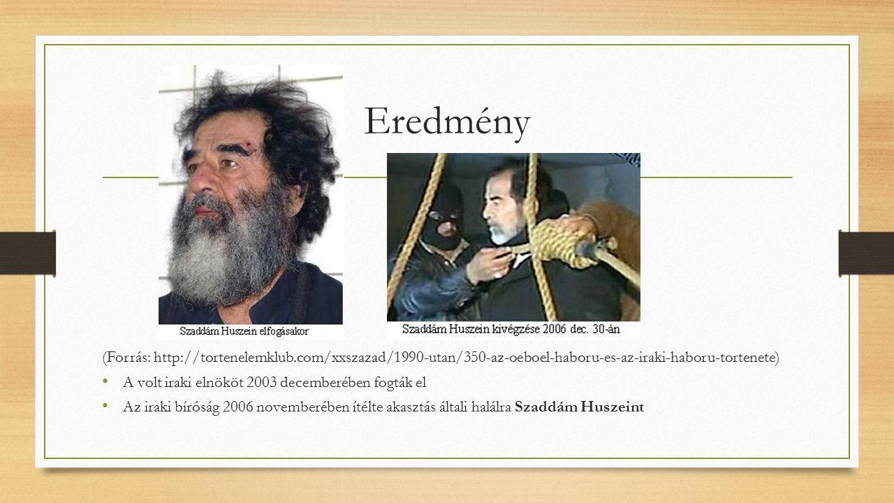 Eredmény (Forrás: http://tortenelemklub.com/xxszazad/1990-utan/350-az-oeboel-haboru-es-az-iraki-haboru-tortenete) A volt iraki elnököt 2003 decemberében fogták el Az iraki bíróság 2006 novemberében ítélte akasztás általi halálra Szaddám Huszeint