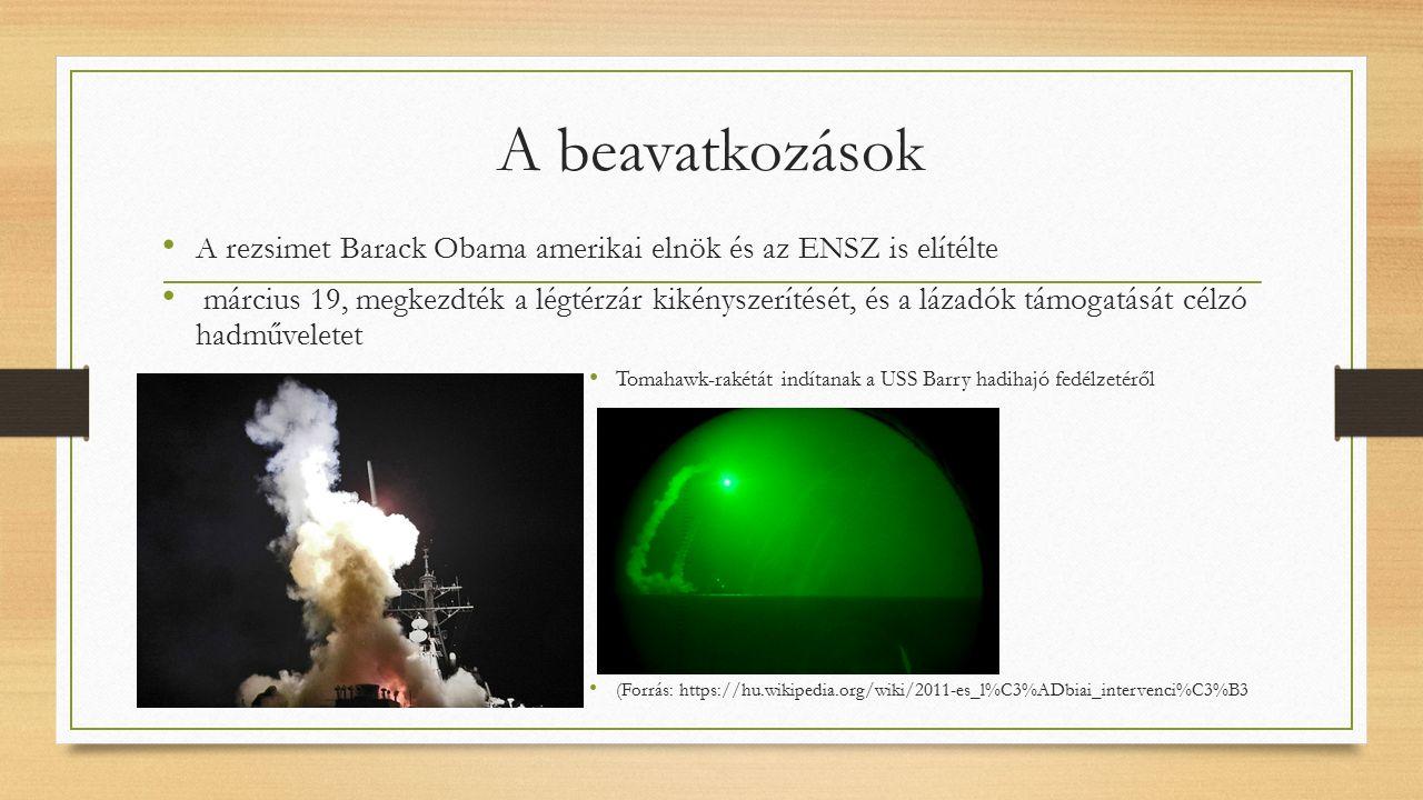 A beavatkozások A rezsimet Barack Obama amerikai elnök és az ENSZ is elítélte március 19, megkezdték a légtérzár kikényszerítését, és a lázadók támogatását célzó hadműveletet Tomahawk-rakétát indítanak a USS Barry hadihajó fedélzetéről (Forrás: https://hu.wikipedia.org/wiki/2011-es_l%C3%ADbiai_intervenci%C3%B3