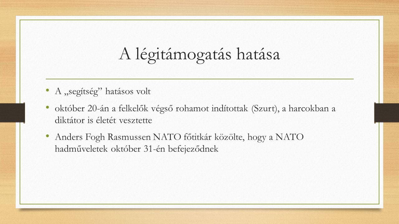 """A légitámogatás hatása A """"segítség hatásos volt október 20-án a felkelők végső rohamot indítottak (Szurt), a harcokban a diktátor is életét vesztette Anders Fogh Rasmussen NATO főtitkár közölte, hogy a NATO hadműveletek október 31-én befejeződnek"""