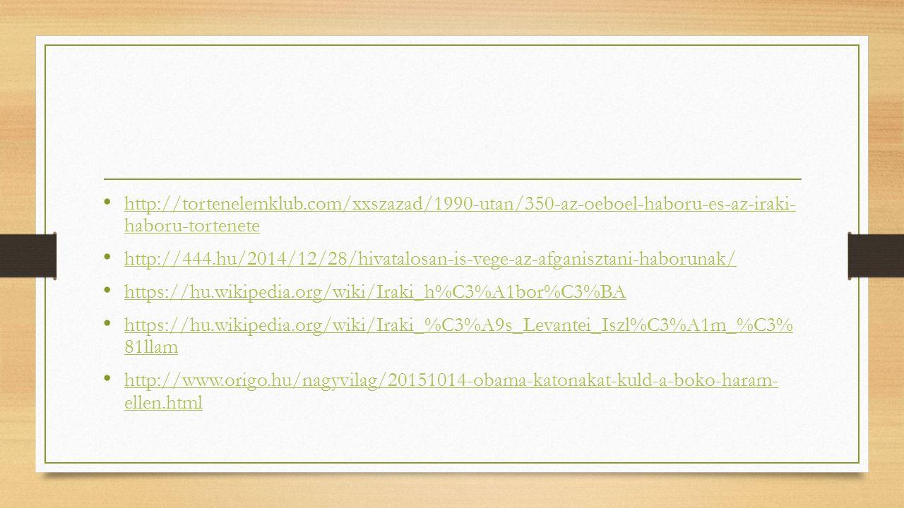 http://tortenelemklub.com/xxszazad/1990-utan/350-az-oeboel-haboru-es-az-iraki- haboru-tortenete http://tortenelemklub.com/xxszazad/1990-utan/350-az-oeboel-haboru-es-az-iraki- haboru-tortenete http://444.hu/2014/12/28/hivatalosan-is-vege-az-afganisztani-haborunak/ https://hu.wikipedia.org/wiki/Iraki_h%C3%A1bor%C3%BA https://hu.wikipedia.org/wiki/Iraki_%C3%A9s_Levantei_Iszl%C3%A1m_%C3% 81llam https://hu.wikipedia.org/wiki/Iraki_%C3%A9s_Levantei_Iszl%C3%A1m_%C3% 81llam http://www.origo.hu/nagyvilag/20151014-obama-katonakat-kuld-a-boko-haram- ellen.html http://www.origo.hu/nagyvilag/20151014-obama-katonakat-kuld-a-boko-haram- ellen.html