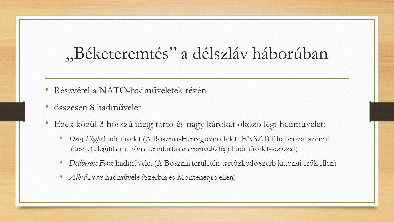 """""""Béketeremtés a délszláv háborúban Részvétel a NATO-hadműveletek révén összesen 8 hadművelet Ezek közül 3 hosszú ideig tartó és nagy károkat okozó légi hadművelet: Deny Flight hadművelet (A Bosznia-Hercegovina felett ENSZ BT határozat szerint létesített légitilalmi zóna fenntartására irányuló légi hadművelet-sorozat) Deliberate Force hadművelet (A Bosznia területén tartózkodó szerb katonai erők ellen) Allied Force hadművele (Szerbia és Montenegro ellen)"""