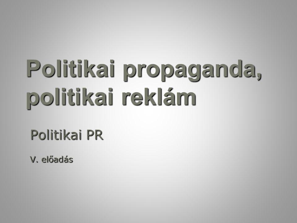 Politikai propaganda, politikai reklám Politikai PR V. előadás
