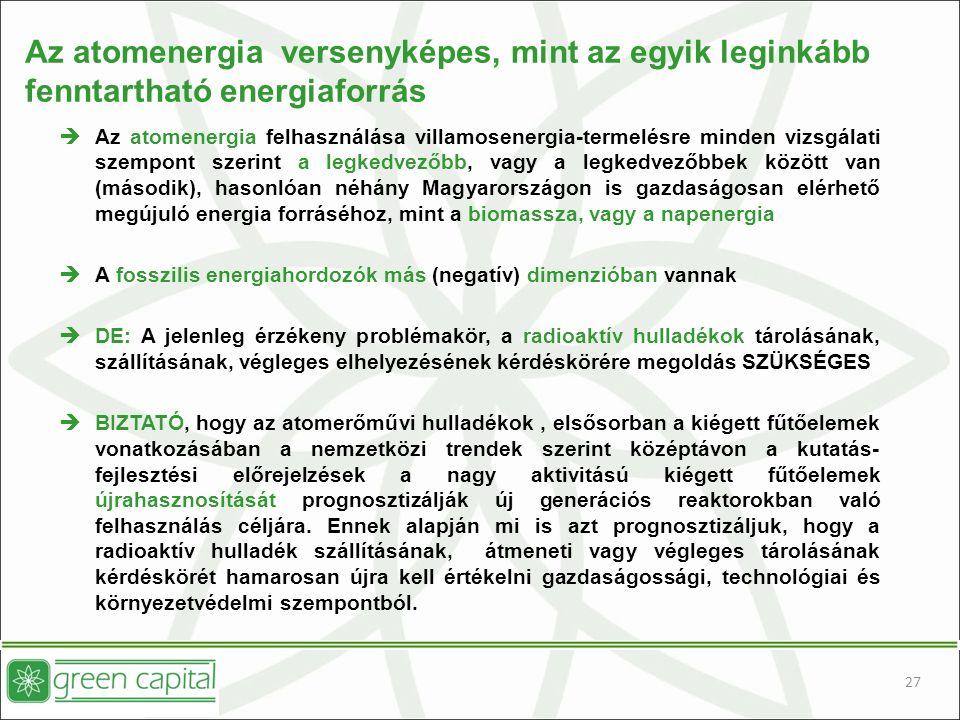 27 Az atomenergia versenyképes, mint az egyik leginkább fenntartható energiaforrás  Az atomenergia felhasználása villamosenergia-termelésre minden vizsgálati szempont szerint a legkedvezőbb, vagy a legkedvezőbbek között van (második), hasonlóan néhány Magyarországon is gazdaságosan elérhető megújuló energia forráséhoz, mint a biomassza, vagy a napenergia  A fosszilis energiahordozók más (negatív) dimenzióban vannak  DE: A jelenleg érzékeny problémakör, a radioaktív hulladékok tárolásának, szállításának, végleges elhelyezésének kérdéskörére megoldás SZÜKSÉGES  BIZTATÓ, hogy az atomerőművi hulladékok, elsősorban a kiégett fűtőelemek vonatkozásában a nemzetközi trendek szerint középtávon a kutatás- fejlesztési előrejelzések a nagy aktivitású kiégett fűtőelemek újrahasznosítását prognosztizálják új generációs reaktorokban való felhasználás céljára.