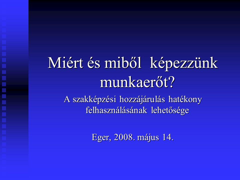 Miért és miből képezzünk munkaerőt? A szakképzési hozzájárulás hatékony felhasználásának lehetősége Eger, 2008. május 14.