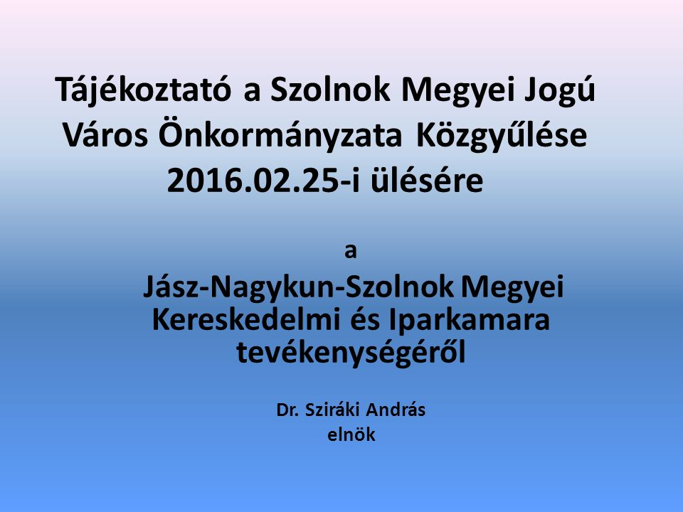 Tájékoztató a Szolnok Megyei Jogú Város Önkormányzata Közgyűlése 2016.02.25-i ülésére a Jász-Nagykun-Szolnok Megyei Kereskedelmi és Iparkamara tevékenységéről Dr.