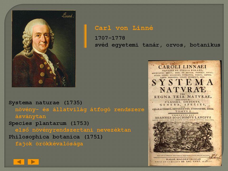 Carl von Linné 1707-1778 svéd egyetemi tanár, orvos, botanikus Systema naturae (1735) növény- és állatvilág átfogó rendszere ásványtan Species plantarum (1753) első növényrendszertani nevezéktan Philosophica botanica (1751) fajok örökkévalósága