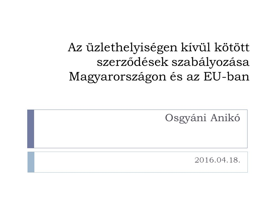 Az üzlethelyiségen kívül kötött szerződések szabályozása Magyarországon és az EU-ban 2016.04.18. Osgyáni Anikó