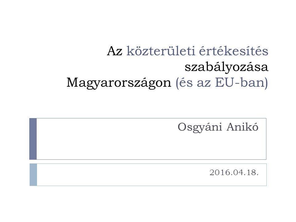 Az közterületi értékesítés szabályozása Magyarországon (és az EU-ban) Osgyáni Anikó 2016.04.18.