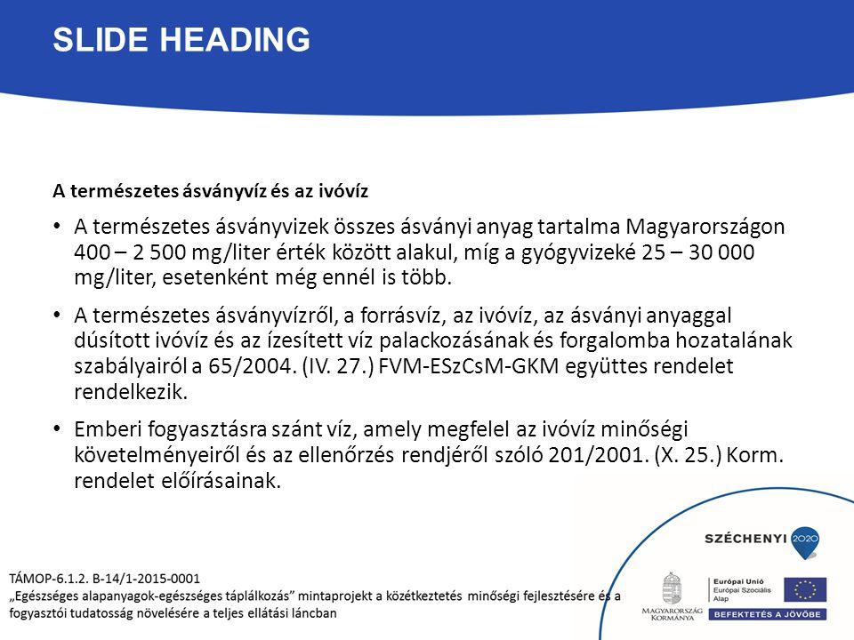 SLIDE HEADING A természetes ásványvíz és az ivóvíz A természetes ásványvizek összes ásványi anyag tartalma Magyarországon 400 – 2 500 mg/liter érték között alakul, míg a gyógyvizeké 25 – 30 000 mg/liter, esetenként még ennél is több.