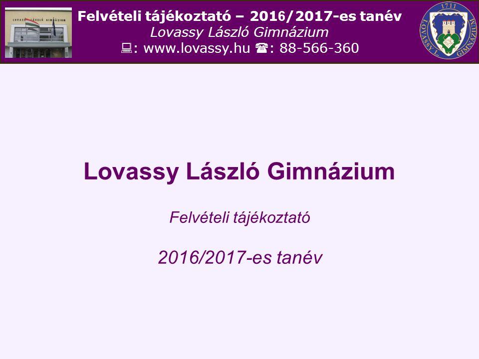 Felvételi tájékoztató – 201 6 /2017-es tanév Lovassy László Gimnázium  : www.lovassy.hu  : 88-566-360 Lovassy László Gimnázium Felvételi tájékoztató