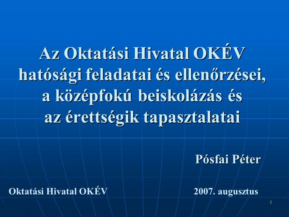 1 Az Oktatási Hivatal OKÉV hatósági feladatai és ellenőrzései, a középfokú beiskolázás és az érettségik tapasztalatai Pósfai Péter Oktatási Hivatal OKÉV 2007.