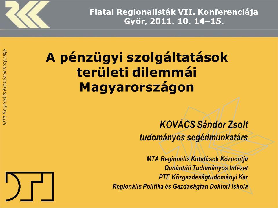 MTA Regionális Kutatások Központja A pénzügyi szolgáltatások területi dilemmái Magyarországon KOVÁCS Sándor Zsolt tudományos segédmunkatárs MTA Region
