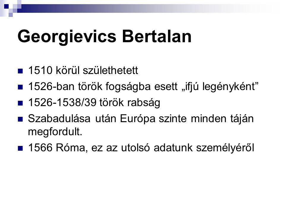 """Georgievics Bertalan 1510 körül születhetett 1526-ban török fogságba esett """"ifjú legényként 1526-1538/39 török rabság Szabadulása után Európa szinte minden táján megfordult."""