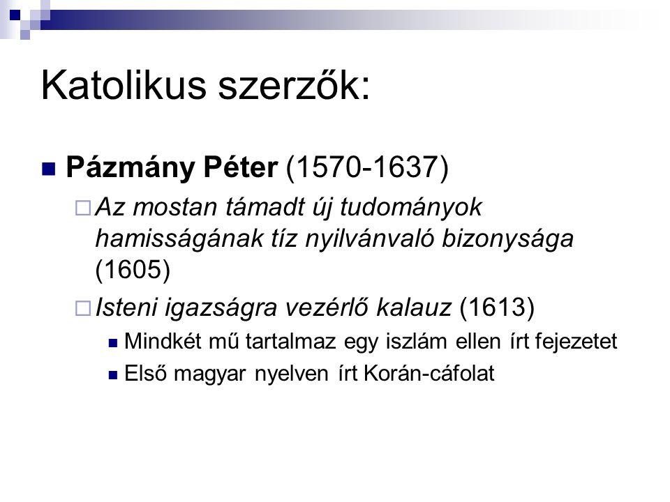 Katolikus szerzők: Pázmány Péter (1570-1637)  Az mostan támadt új tudományok hamisságának tíz nyilvánvaló bizonysága (1605)  Isteni igazságra vezérlő kalauz (1613) Mindkét mű tartalmaz egy iszlám ellen írt fejezetet Első magyar nyelven írt Korán-cáfolat