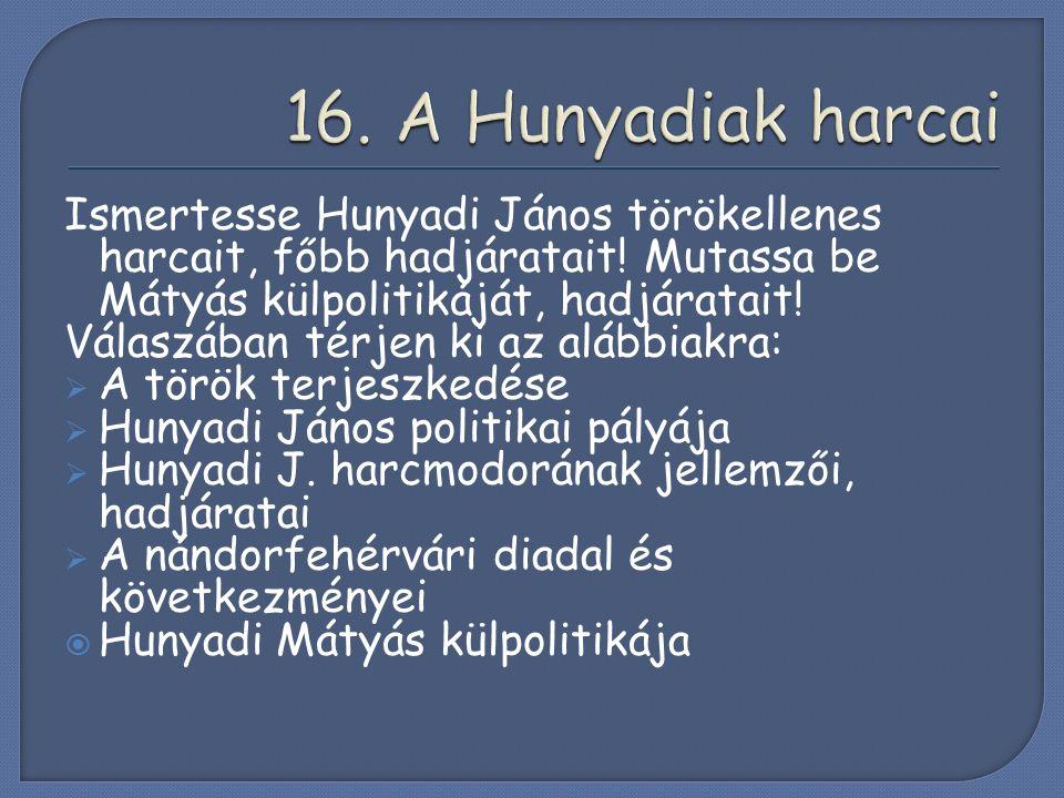 Ismertesse Hunyadi János törökellenes harcait, főbb hadjáratait! Mutassa be Mátyás külpolitikáját, hadjáratait! Válaszában térjen ki az alábbiakra: 