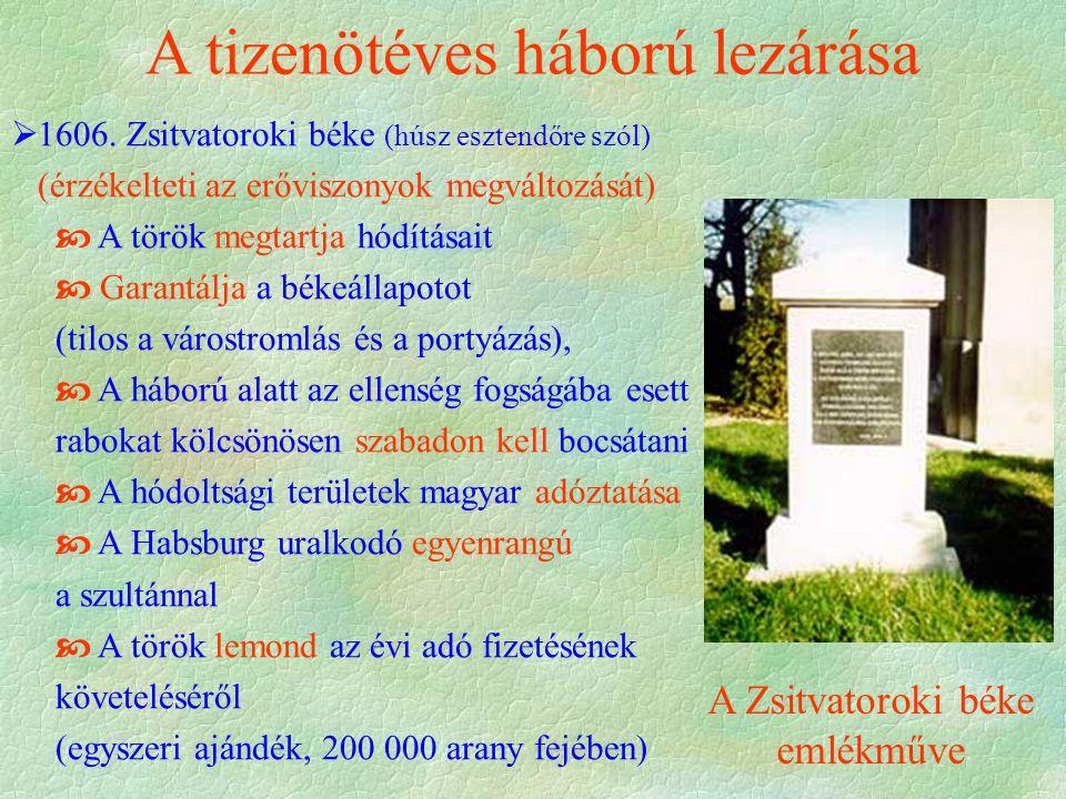A tizenötéves háború lezárása  1606. Zsitvatoroki béke (húsz esztendőre szól) (érzékelteti az erőviszonyok megváltozását)  A török megtartja hódítás
