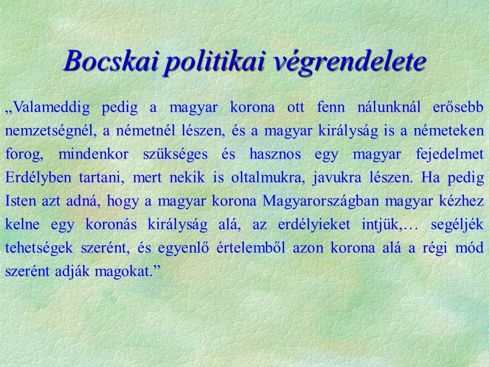 """Bocskai politikai végrendelete """"Valameddig pedig a magyar korona ott fenn nálunknál erősebb nemzetségnél, a németnél lészen, és a magyar királyság is a németeken forog, mindenkor szükséges és hasznos egy magyar fejedelmet Erdélyben tartani, mert nekik is oltalmukra, javukra lészen."""
