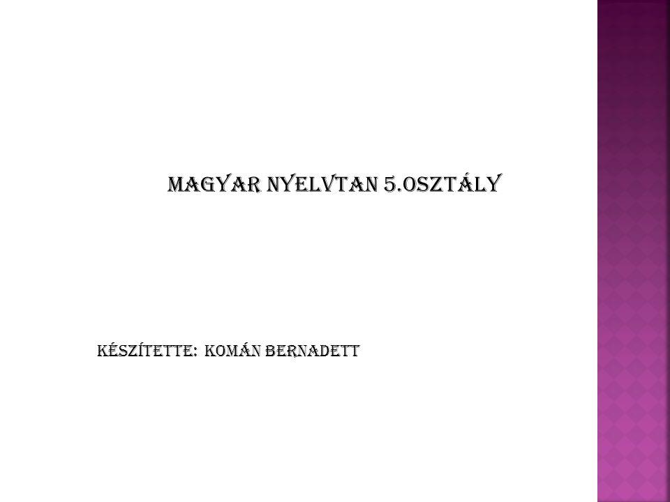 Komán Bernadett Magyar nyelvtan 5.osztály Készítette: