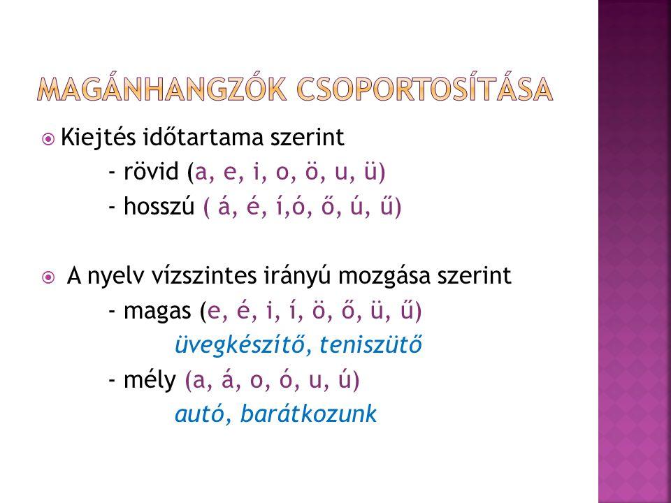  Kiejtés időtartama szerint - rövid (a, e, i, o, ö, u, ü) - hosszú ( á, é, í,ó, ő, ú, ű)  A nyelv vízszintes irányú mozgása szerint - magas (e, é, i
