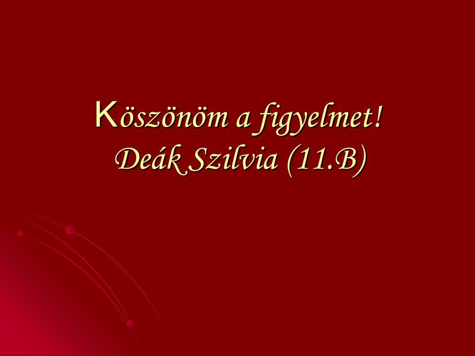 K öszönöm a figyelmet! Deák Szilvia (11.B)