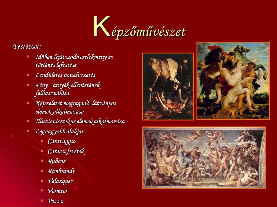 K épzőművészet Festészet:  Időben lejátszódó cselekmény és történés lefestése  Lendületes vonalvezetés  Fény - árnyék ellentétének felhasználása  Képzeletet megragadó, látványos elemek alkalmazása  Illuzionisztikus elemek alkalmazása  Legnagyobb alakjai:  Caravaggio  Caracci fivérek  Rubens  Rembrandt  Velazquez  Vermeer  Pozzo