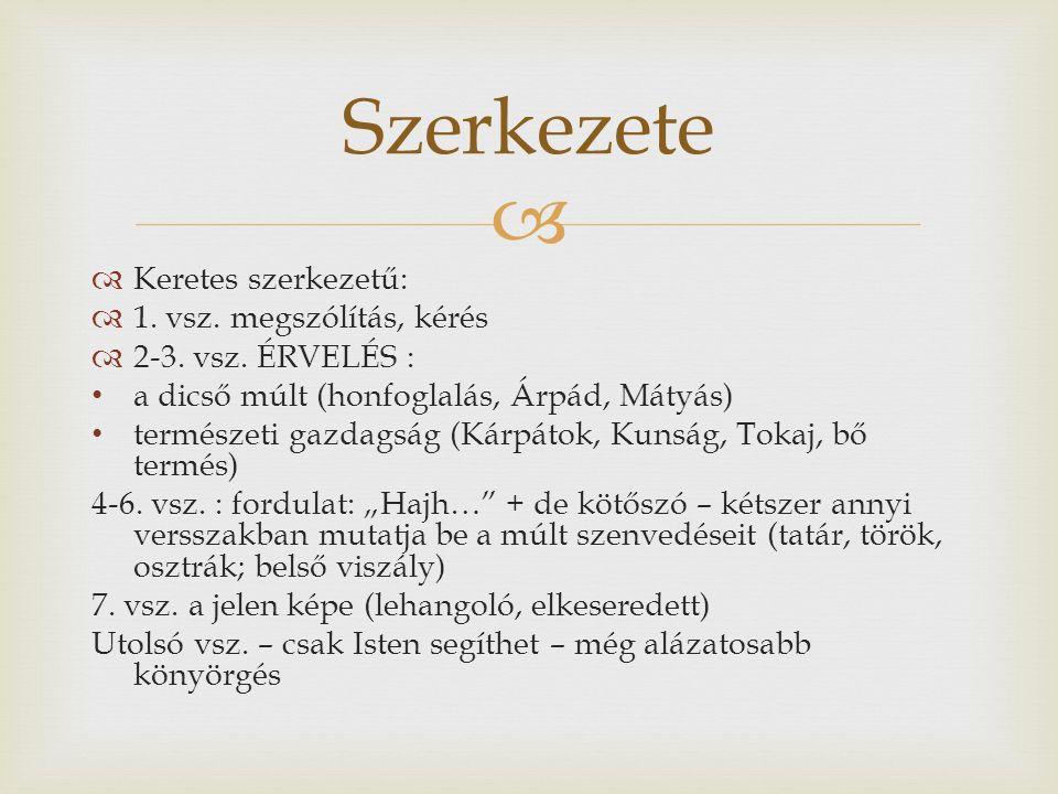   Keretes szerkezetű:  1. vsz. megszólítás, kérés  2-3. vsz. ÉRVELÉS : a dicső múlt (honfoglalás, Árpád, Mátyás) természeti gazdagság (Kárpátok, K
