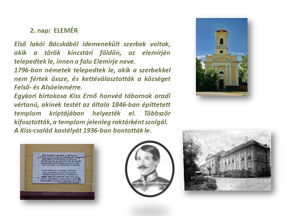 2. nap: ELEMÉR Első lakói Bácskából idemenekült szerbek voltak, akik a török kincstári földön, az elemírjén telepedtek le, innen a falu Elemirje neve.