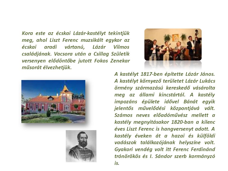 Kora este az écskai Lázár-kastélyt tekintjük meg, ahol Liszt Ferenc muzsikált egykor az écskai aradi vártanú, Lázár Vilmos családjának.