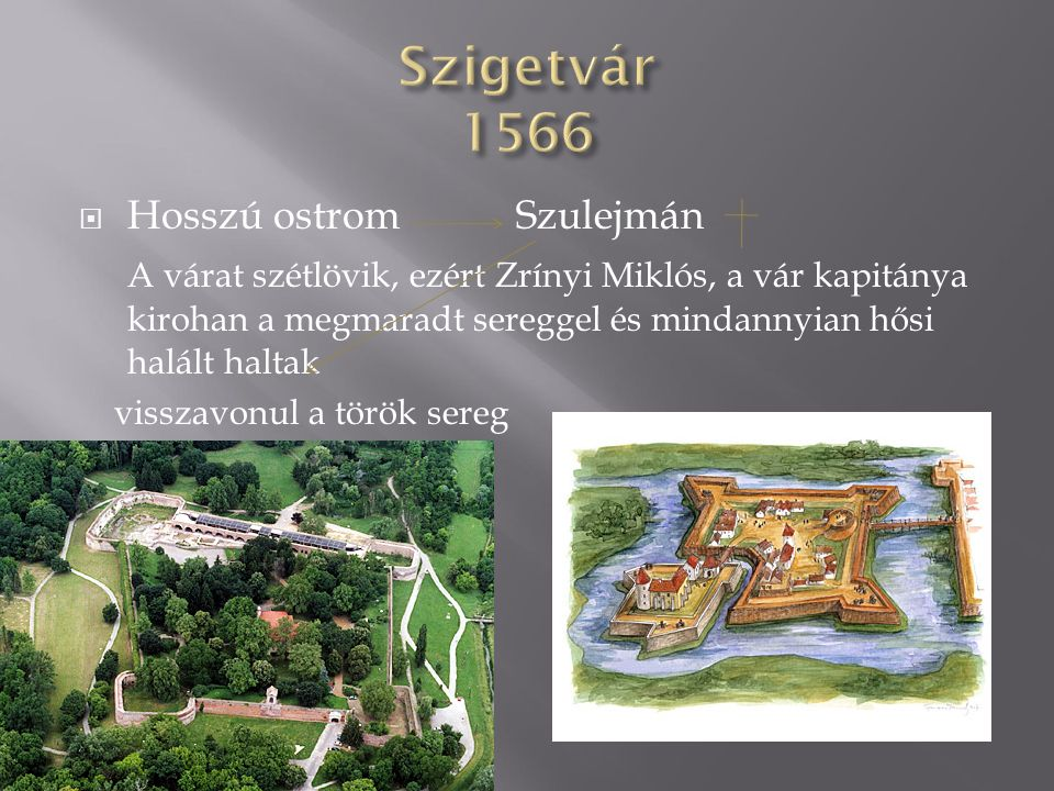  Hosszú ostrom Szulejmán A várat szétlövik, ezért Zrínyi Miklós, a vár kapitánya kirohan a megmaradt sereggel és mindannyian hősi halált haltak visszavonul a török sereg