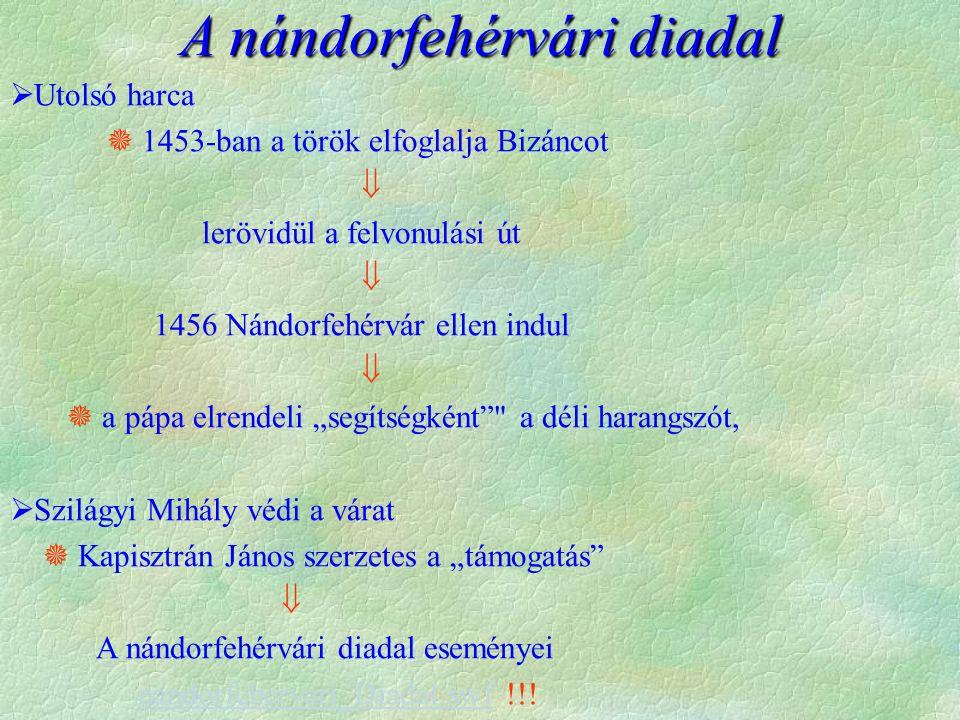 A nándorfehérvári diadal  Utolsó harca  1453-ban a török elfoglalja Bizáncot  lerövidül a felvonulási út  1456 Nándorfehérvár ellen indul   a pá