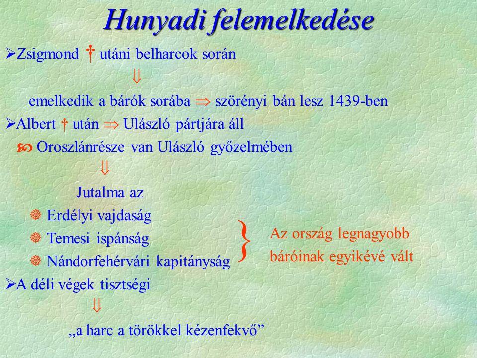 Hunyadi felemelkedése  Zsigmond † utáni belharcok során  emelkedik a bárók sorába  szörényi bán lesz 1439-ben  Albert † után  Ulászló pártjára ál