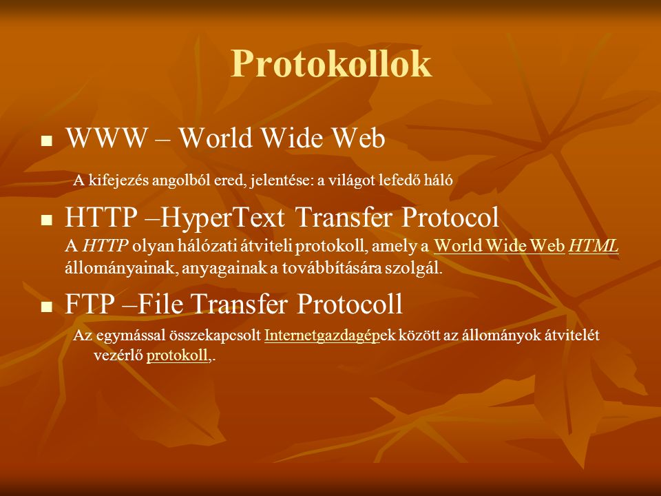 Protokollok WWW – World Wide Web A kifejezés angolból ered, jelentése: a világot lefedő háló HTTP –HyperText Transfer Protocol A HTTP olyan hálózati átviteli protokoll, amely a World Wide Web HTML állományainak, anyagainak a továbbítására szolgál.World Wide WebHTML FTP –File Transfer Protocoll Az egymással összekapcsolt Internetgazdagépek között az állományok átvitelét vezérlő protokoll,.Internetgazdagépprotokoll