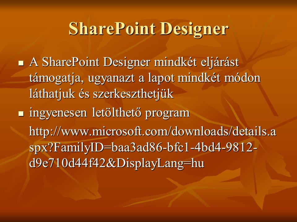 SharePoint Designer A SharePoint Designer mindkét eljárást támogatja, ugyanazt a lapot mindkét módon láthatjuk és szerkeszthetjük A SharePoint Designer mindkét eljárást támogatja, ugyanazt a lapot mindkét módon láthatjuk és szerkeszthetjük ingyenesen letölthető program ingyenesen letölthető program http://www.microsoft.com/downloads/details.a spx?FamilyID=baa3ad86-bfc1-4bd4-9812- d9e710d44f42&DisplayLang=hu