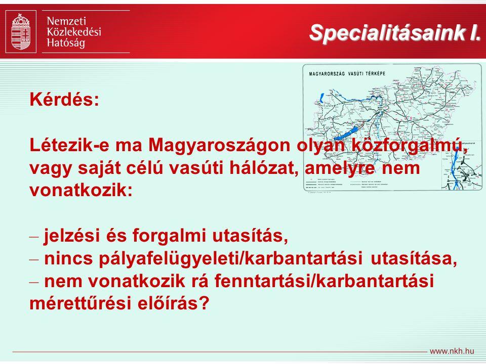 Specialitásaink I. Kérdés: Létezik-e ma Magyaroszágon olyan közforgalmú, vagy saját célú vasúti hálózat, amelyre nem vonatkozik: – jelzési és forgalmi