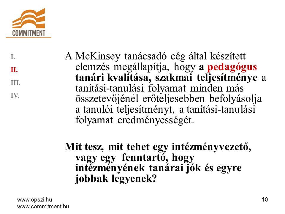 www.opszi.hu www.commitment.hu 10 A McKinsey tanácsadó cég által készített elemzés megállapítja, hogy a pedagógus tanári kvalitása, szakmai teljesítménye a tanítási-tanulási folyamat minden más összetevőjénél erőteljesebben befolyásolja a tanulói teljesítményt, a tanítási-tanulási folyamat eredményességét.