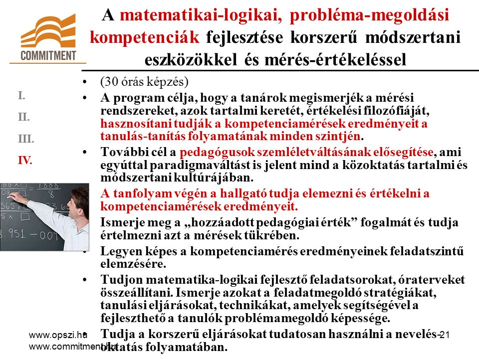 www.opszi.hu www.commitment.hu 21 A matematikai-logikai, probléma-megoldási kompetenciák fejlesztése korszerű módszertani eszközökkel és mérés-értékeléssel (30 órás képzés) A program célja, hogy a tanárok megismerjék a mérési rendszereket, azok tartalmi keretét, értékelési filozófiáját, hasznosítani tudják a kompetenciamérések eredményeit a tanulás-tanítás folyamatának minden szintjén.