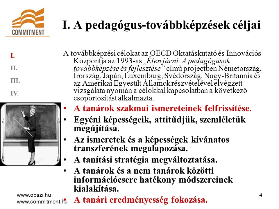 www.opszi.hu www.commitment.hu 5 A pedagógus-továbbképzések céljai A pedagógus-továbbképzések céljai (2): oktatás eredményességének szolgálatában a közoktatási intézmény eredményességének szolgálatában pedagógusok egyéni szakmai fejlődésének szolgálatában (A pedagógus-továbbképzés a szakmai fejlődés, fejlesztés eszköze; hozzájárul a pedagógusok szakmai felkészültségének javításához.) törvény által előírt továbbképzési kötelezettségnek való megfelelés I.