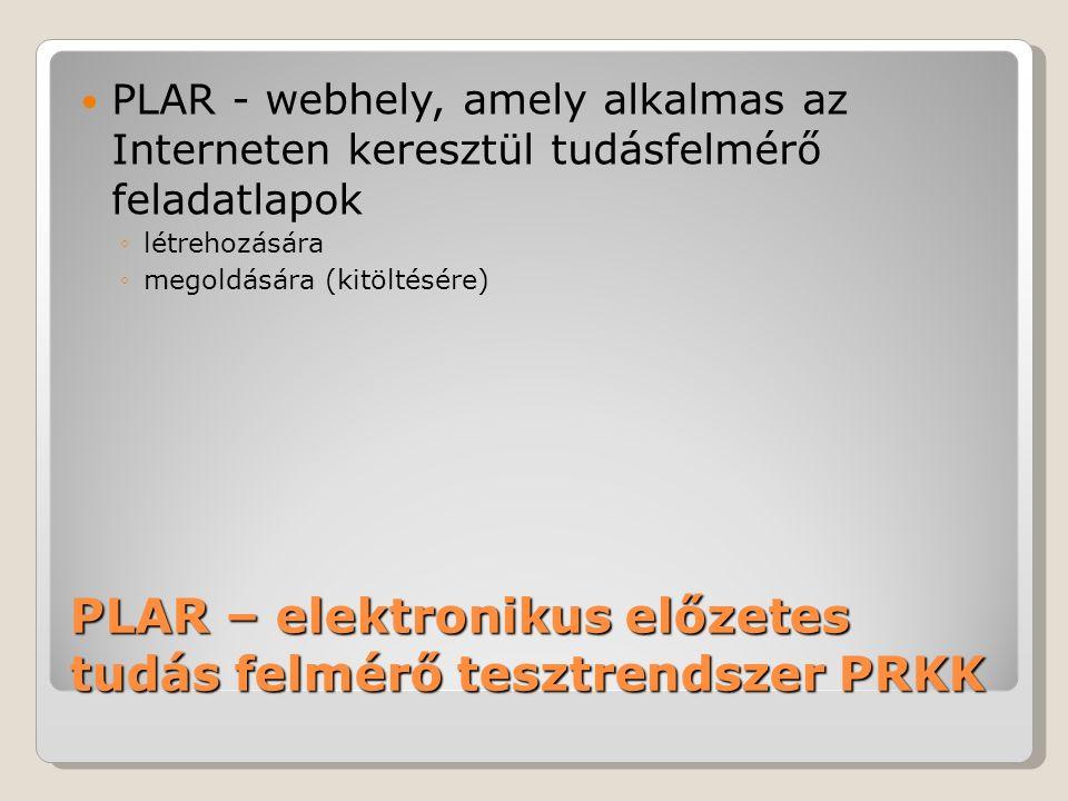 PLAR – elektronikus előzetes tudás felmérő tesztrendszer PRKK PLAR - webhely, amely alkalmas az Interneten keresztül tudásfelmérő feladatlapok ◦létrehozására ◦megoldására (kitöltésére)