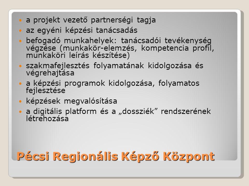 """Pécsi Regionális Képző Központ a projekt vezető partnerségi tagja az egyéni képzési tanácsadás befogadó munkahelyek: tanácsadói tevékenység végzése (munkakör-elemzés, kompetencia profil, munkaköri leírás készítése) szakmafejlesztés folyamatának kidolgozása és végrehajtása a képzési programok kidolgozása, folyamatos fejlesztése képzések megvalósítása a digitális platform és a """"dossziék rendszerének létrehozása"""