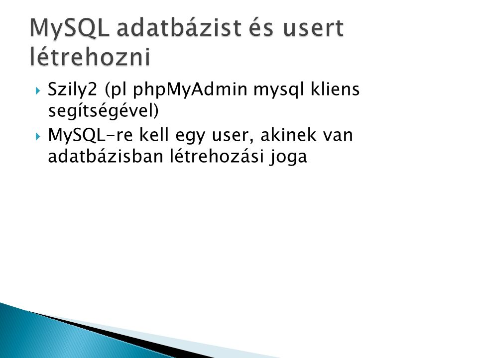  Szily2 (pl phpMyAdmin mysql kliens segítségével)  MySQL-re kell egy user, akinek van adatbázisban létrehozási joga