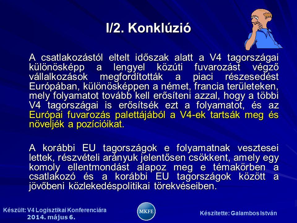 Készült: V4 Logisztikai Konferenciára 2014. május 6. Készítette: Galambos István I/2. Konklúzió A csatlakozástól eltelt időszak alatt a V4 tagországai