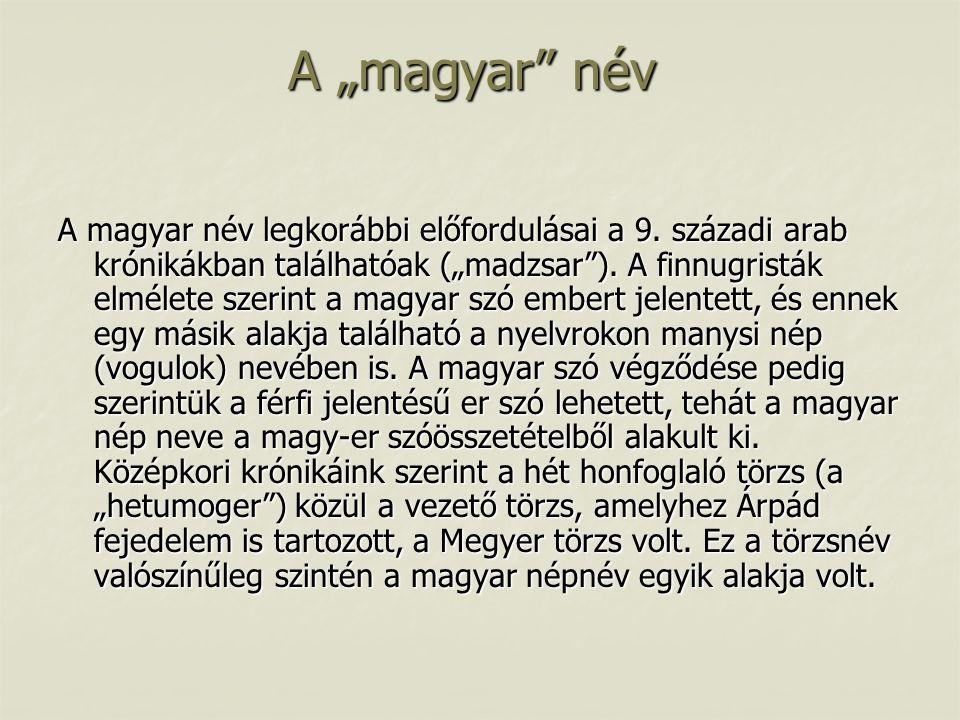 """A """"magyar"""" név A magyar név legkorábbi előfordulásai a 9. századi arab krónikákban találhatóak (""""madzsar""""). A finnugristák elmélete szerint a magyar s"""