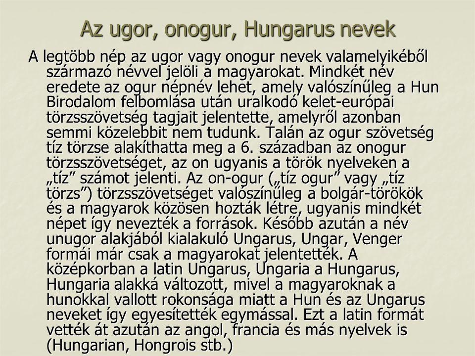 Az ugor, onogur, Hungarus nevek A legtöbb nép az ugor vagy onogur nevek valamelyikéből származó névvel jelöli a magyarokat. Mindkét név eredete az ogu